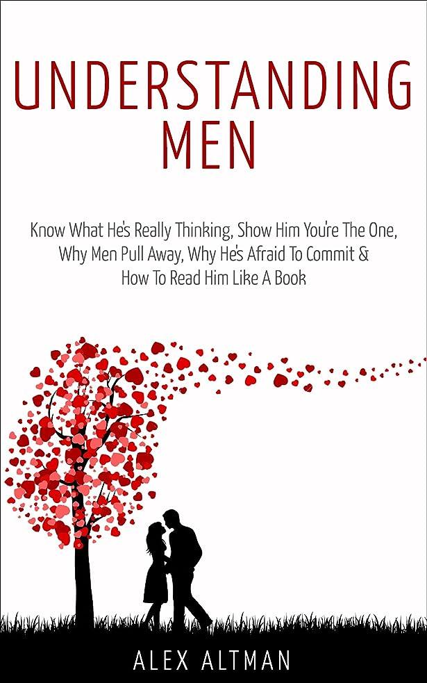 スクレーパー傾いた前任者Understanding Men: Know What He's Really Thinking, Show Him You're The One,  Why Men Pull Away, Why He's Afraid To Commit &  How To Read Him Like A Book ... Dating Advice for Women 1) (English Edition)