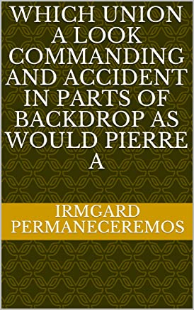 Which Union a look commanding and accident in parts of backdrop as would pierre a (Spanish Edition)