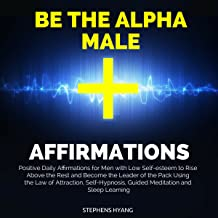 Be the Alpha Male Affirmations: Positive Daily Affirmations for Men with Low Self-Esteem to Rise Above the Rest and Become the Leader of the Pack Using the Law of Attraction, Self-Hypnosis