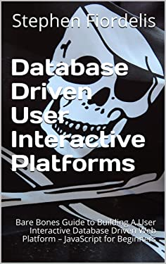 Database Driven User Interactive Platforms: Bare Bones Guide to Building A User Interactive Database Driven Web Platform – JavaScript for Beginners