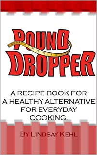 Pound Dropper: A recipe book for a healthy alternative for everyday cooking.