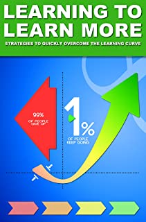 Learning to Learn More: Strategies to Quickly Overcome the Learning Curve (Be Your Own Life Coach Series Book 1)
