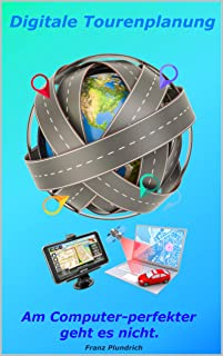 Digitale Tourenplanung am Computer-perfekter geht es nicht: Wie man die Software Garmin-BaseCamp, TomTom-MyDrive und Google Maps zu einem unschlagbaren Team vereint. (German Edition)