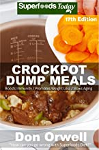 Crockpot Dump Meals: Over 215 Quick & Easy Gluten Free Low Cholesterol Whole Foods Recipes full of Antioxidants & Phytochemicals (Slow Cooking Natural Weight Loss Transformation Book 11)