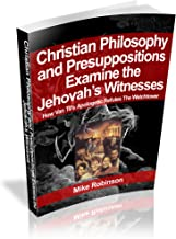 Presuppositional Apologetics Examines the Jehovah's Witnesses: How Van Til's Apologetic Refutes the Watchtower