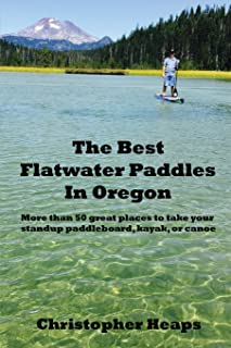 The Best Flatwater Paddles in Oregon: More than 50 great places to take your standup paddleboard, kayak, or canoe