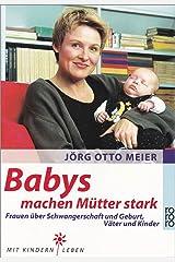 Babys machen Mütter stark: Frauen über Schwangerschaft und Geburt, Väter und Kinder Taschenbuch