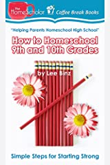 How to Homeschool 9th and 10th Grades: Simple Steps for Starting Strong (The HomeScholar's Coffee Break Book series 28) Kindle Edition