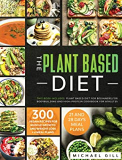 The Plant Based Diet: This Book Includes: Plant Based Diet for Beginners, for Bodybuilding and High-Protein Cookbook for A...