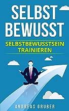 Selbstbewusst: Selbstbewusstsein trainieren (German Edition)