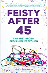 Feisty After 45: The Best Blogs of Mid-life Women (Anthologies For and By Women Book 2) Kindle Edition
