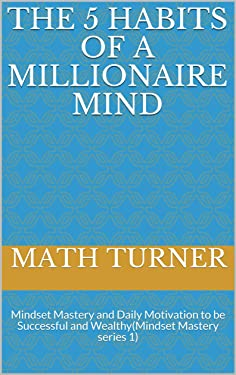 The 5 Habits of a Millionaire Mind: Mindset Mastery and Daily Motivation to be Successful and Wealthy(Mindset Mastery series 1)