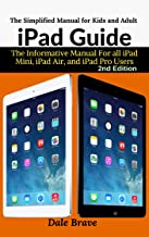 iPad Guide : The Informative Manual For all iPad Mini, iPad Air, and iPad Pro Users: The Simplified Manual for Kids and Adult