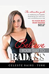 Believe Your Way to BADASS: The Interactive Guide to Redefining your Beliefs, Developing your Self-love, and Manifesting your Way to your Best, Most Badass Self Kindle Edition