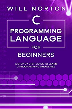 C Programming Language for Beginners: A step by step guide to learn C programming and series (Computer Programming Book 4)
