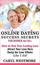 Online Dating Success Secrets for Women 40/50+: How to Find True Lasting Love - Attract Your Love Hero, Dump the Love Villains - Like I did! (An