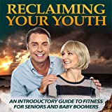 Reclaim Your Youth : An Introductory Guide To Fitness For Seniors & Baby Boomers!