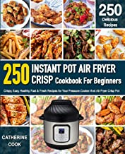 Instant Pot Air fryer Crisp Cookbook For Beginners: Crispy, Easy, Healthy, Fast & Fresh Recipes for Your Pressure Cooker A...