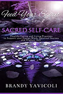 Feed Your Spirit: (Book 1) Sacred Self-Care: Healthy Eating and Living Practices to Support Your Energy Work, Spiritual Journey, and Highest Self