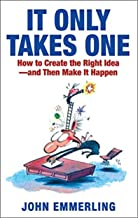 It Only Takes One: How to Create the Right Idea - and Then Make It Happen