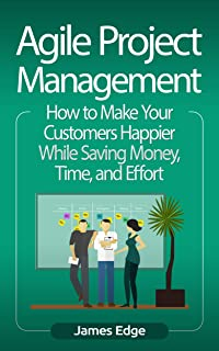 Agile Project Management: How to Make Your Customers Happier While Saving Money, Time, and Effort