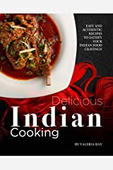 Delicious Indian Cooking: Easy and Authentic Recipes to Satisfy Your Indian Food Cravings! Kindle Edition