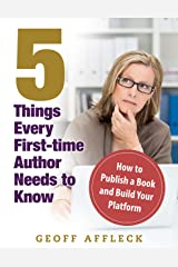 5 Things Every First-Time Author Needs to Know: How to Publish a Book and Build Your Platform Kindle Edition