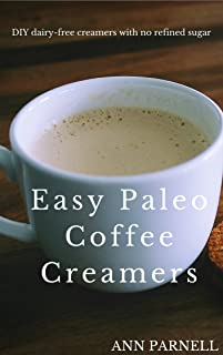 Easy Paleo Coffee Creamers: The best DIY dairy-free creamers without refined sugar (The Best Easy DIY Paleo Drink Series Book 1)