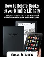 HOW TO DELETE BOOKS OFF YOUR KINDLE LIBRARY: A Complete Guide On How To Delete Books off Kindle Library and Manage Your Kindle Content (English Edition)