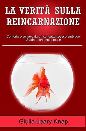 La verità sulla reincarnazione: Conforto e sollievo da un concetto spesso ambiguo. Storia di un pesce rosso (Fra cielo e terra Vol. 2)