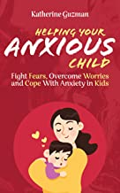 Helping Your Anxious Child: Fight Fears, Overcome Worries, and Cope with Anxiety in Kids (Raising An Anxious Child)