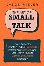 The Art of Small Talk: How to Master the Unwritten Code of Social Skills, Improve Your Charisma, and Little-Known Hacks to Connect with Anyone Effortlessly