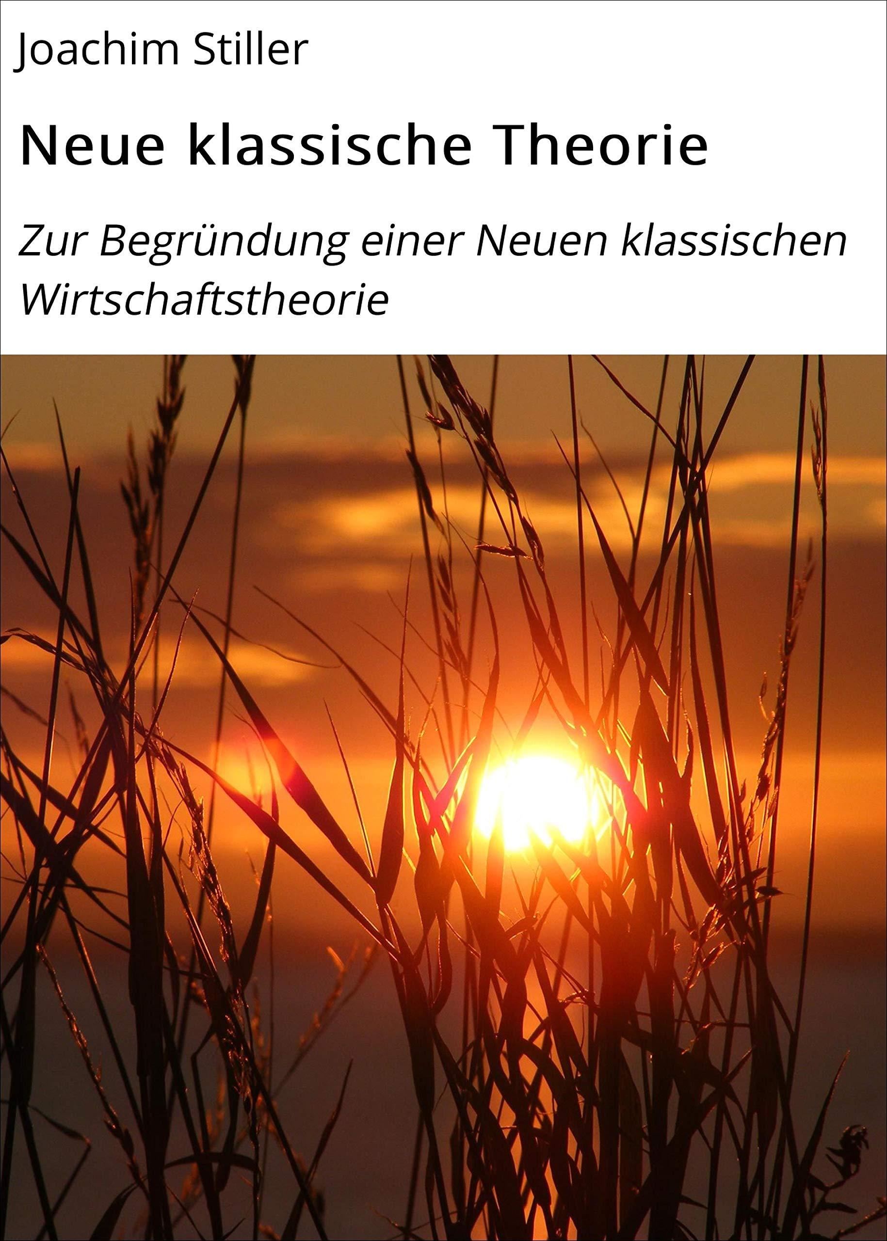 Neue klassische Theorie: Zur Begründung einer Neuen klassischen Wirtschaftstheorie (German Edition)