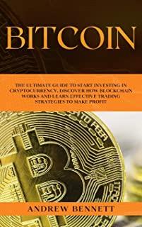 Bitcoin: The Ultimate Guide to Start Investing in Cryptocurrency. Discover How Blockchain Works and Learn Effective Tradin...