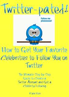 Twitter-pated! How to Get Your Favorite Celebrities to Follow You On Twitter: The Ultimate Step by Step Guide to Create a Twitter Account and Get a Celebrity Following