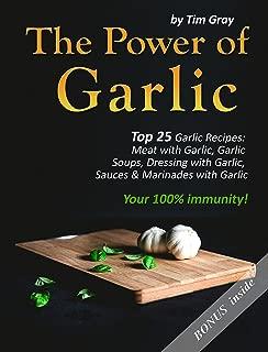 The Power of Garlic: Top 25 Garlic Recipes: Meat with Garlic, Garlic Soups, Dressing with Garlic, Sauces & Marinades with Garlic (Your 100% immunity!)
