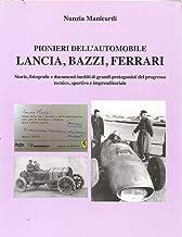 Pionieri dell'automobile: Lancia, Bazzi, Ferrari: storie, fotografie e documenti inediti di grandi protagonisti del progre...