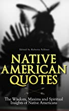 Native American Quotes: The Wisdom, Maxims and Spiritual Insights of Native Americans