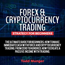 Forex and Cryptocurrency Trading – Strategy for Beginners: The Ultimate Guide for Making Immediate Cash with Forex and Cryptocurrency Trading. From Zero to Hundred.