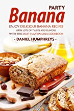 Banana Party: Enjoy Delicious Banana Recipes with Lots of Twists and Flavors with This Must Have Banana Cookbook