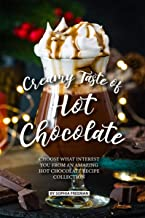 Creamy Taste of Hot Chocolate: Choose what Interest you from an Amazing Hot Chocolate Recipe Collection