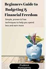 Beginners Guide to Budgeting and Financial Freedom: Simple, easy and proven techniques to help you spend less and earn more. Kindle Edition