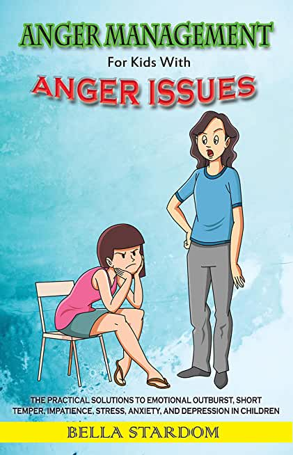 Anger Management For Kids With Anger Issues: Practical Solutions To Emotional Outburst, Short Temper, Impatience, Stress, Anxiety, And Depression in Children (English Edition)