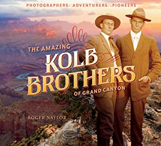 The Amazing Kolb Brothers of Grand Canyon: Photographers, Adventurers, Pioneers