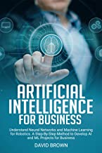 Artificial Intelligence for Business: Understand Neural Networks and Machine Learning for Robotics. A Step-By-Step Method to Develop AI and ML Projects for Business (English Edition)
