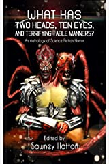 What Has Two Heads, Ten Eyes, and Terrifying Table Manners?: An Anthology of Science Fiction Horror Kindle Edition