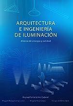 ARQUITECTURA E INGENIERÍA DE ILUMINACIÓN: Ahorro de energía y calidad (Spanish Edition)