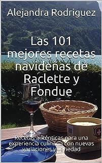 Las 101 mejores recetas navideñas de Raclette y Fondue: Recetas auténticas para una experiencia culinaria con nuevas varia...