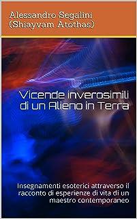 Vicende inverosimili di un Alieno in Terra: Insegnamenti esoterici attraverso il racconto di esperienze di vita di un maestro contemporaneo (Italian Edition)