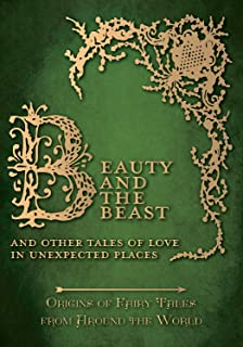 Beauty and the Beast - And Other Tales of Love in Unexpected Places (Origins of Fairy Tales from Around the World): Origins of Fairy Tales from Around ... Tales from Around the World Series Book 4)